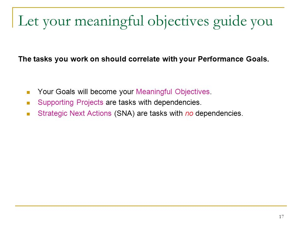 17 Let your meaningful objectives guide you Your Goals will become your Meaningful Objectives.