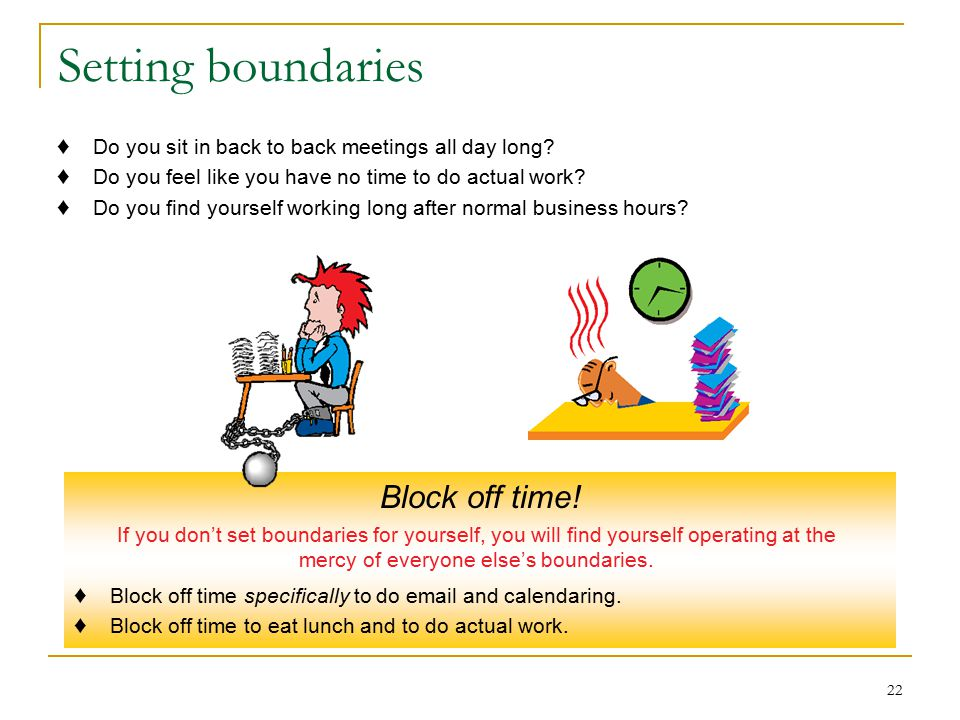 22 Setting boundaries ♦ Do you sit in back to back meetings all day long.