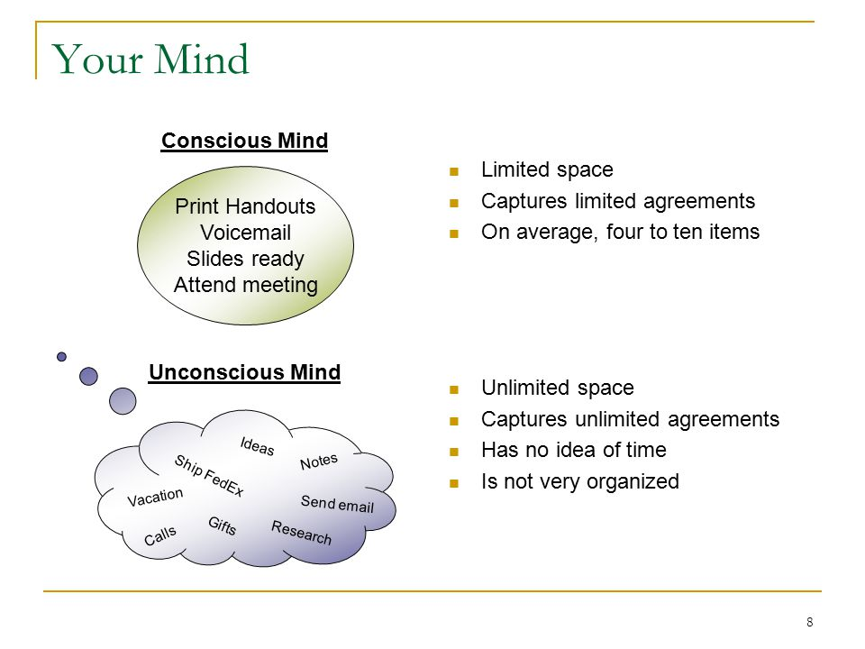 8 Your Mind Limited space Captures limited agreements On average, four to ten items Unlimited space Captures unlimited agreements Has no idea of time Is not very organized Print Handouts Voicemail Slides ready Attend meeting Conscious Mind Calls Vacation Send email Notes Research Ideas Ship FedEx Gifts Unconscious Mind