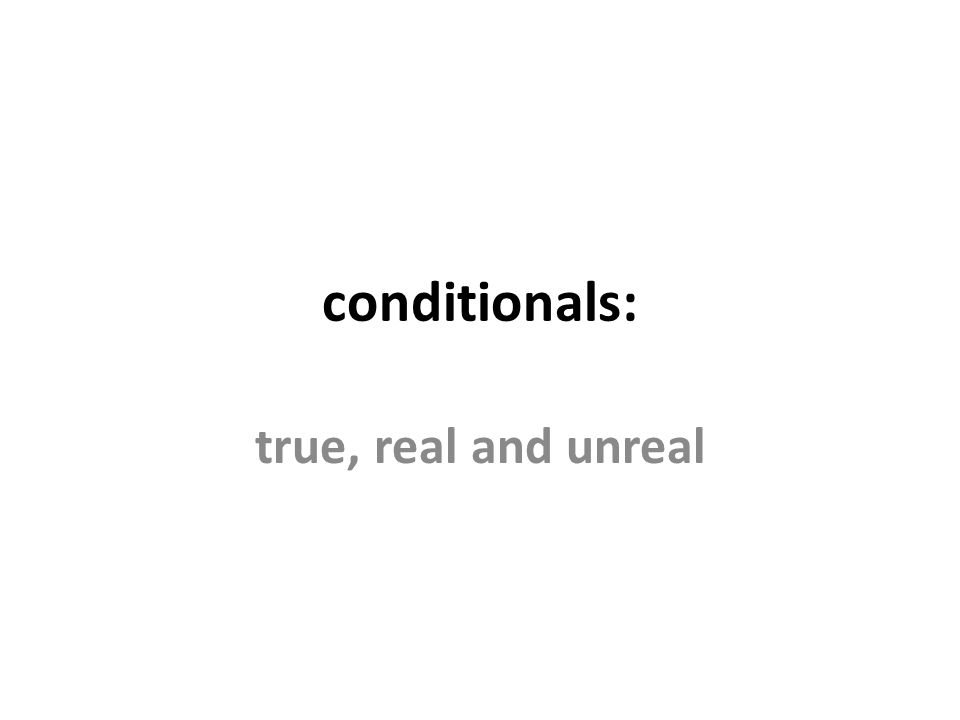 conditionals: true, real and unreal always true (zero conditional) If X happens, Y happens These sentences describe what always happens in certain circumstances e.g.