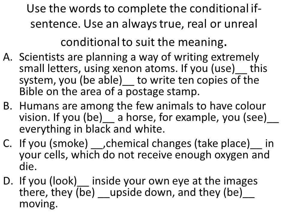 Use the words to complete the conditional if- sentence. Use an always true, real or unreal conditional to suit the meaning. A.Scientists are planning