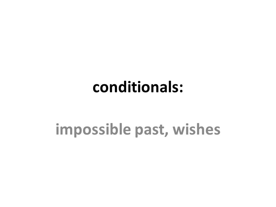conditionals: impossible past, wishes