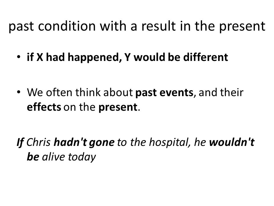 past condition with a result in the present if X had happened, Y would be different We often think about past events, and their effects on the present