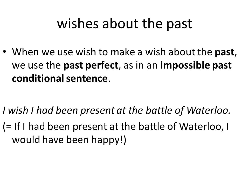 wishes about the past When we use wish to make a wish about the past, we use the past perfect, as in an impossible past conditional sentence. I wish I