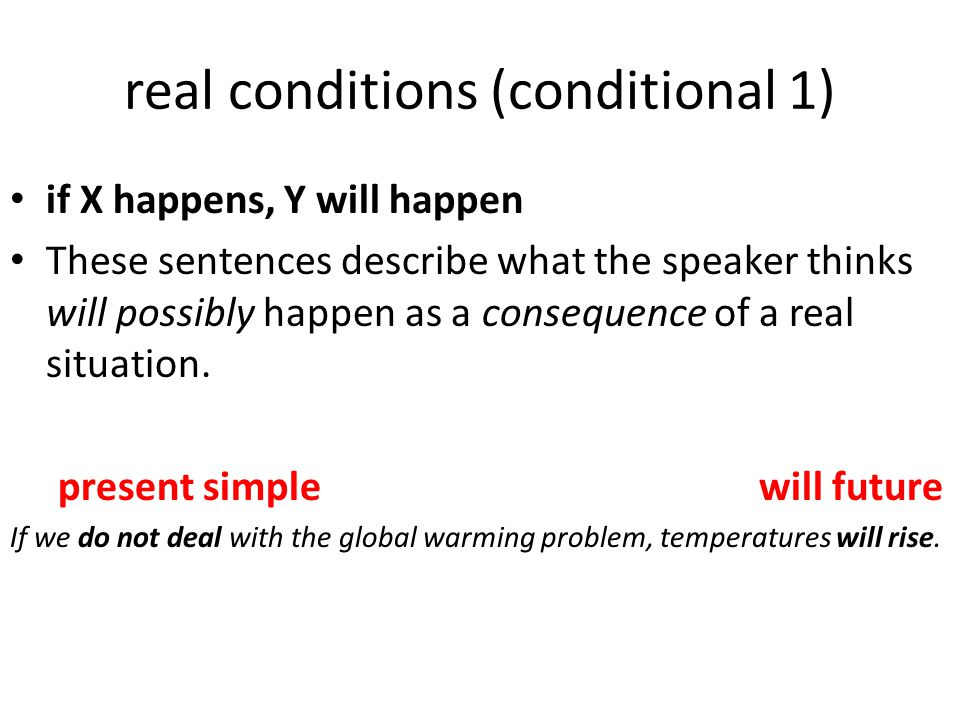 real conditions (conditional 1) if X happens, Y will happen These sentences describe what the speaker thinks will possibly happen as a consequence of