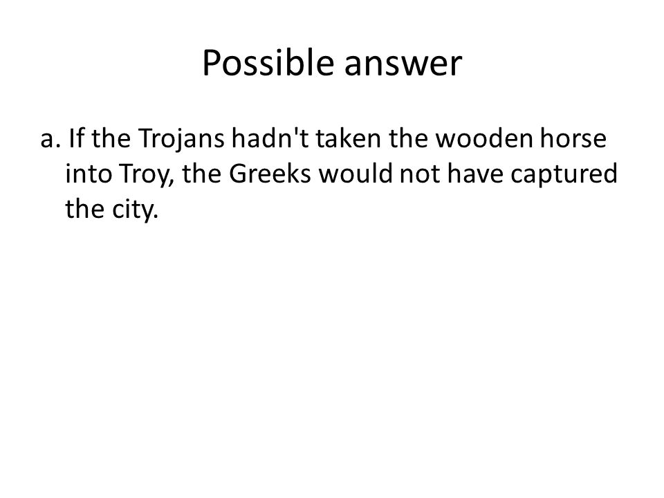 Possible answer a. If the Trojans hadn't taken the wooden horse into Troy, the Greeks would not have captured the city.