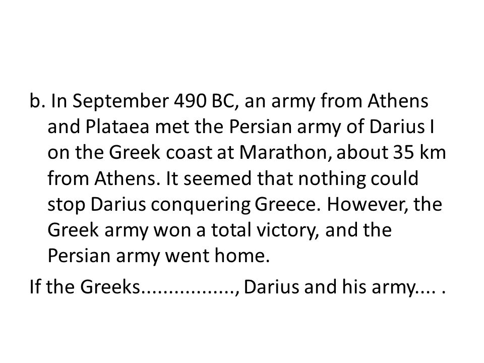 b. In September 490 BC, an army from Athens and Plataea met the Persian army of Darius I on the Greek coast at Marathon, about 35 km from Athens. It s