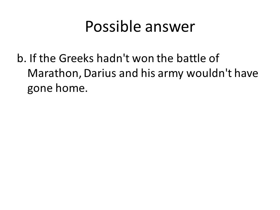 Possible answer b. If the Greeks hadn't won the battle of Marathon, Darius and his army wouldn't have gone home.