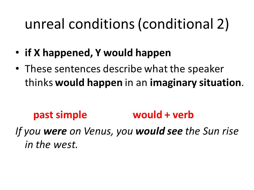 impossible or past conditions (conditional 3) if X had happened, Y would have happened These sentences describe what the speaker thinks would have happened as a consequence of a situation which is in the past, so is impossible to change.