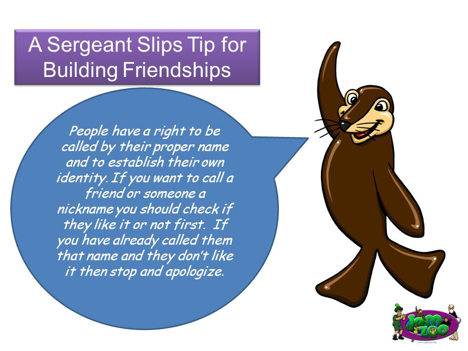 A Sergeant Slips Tip for Building Friendships People have a right to be called by their proper name and to establish their own identity.