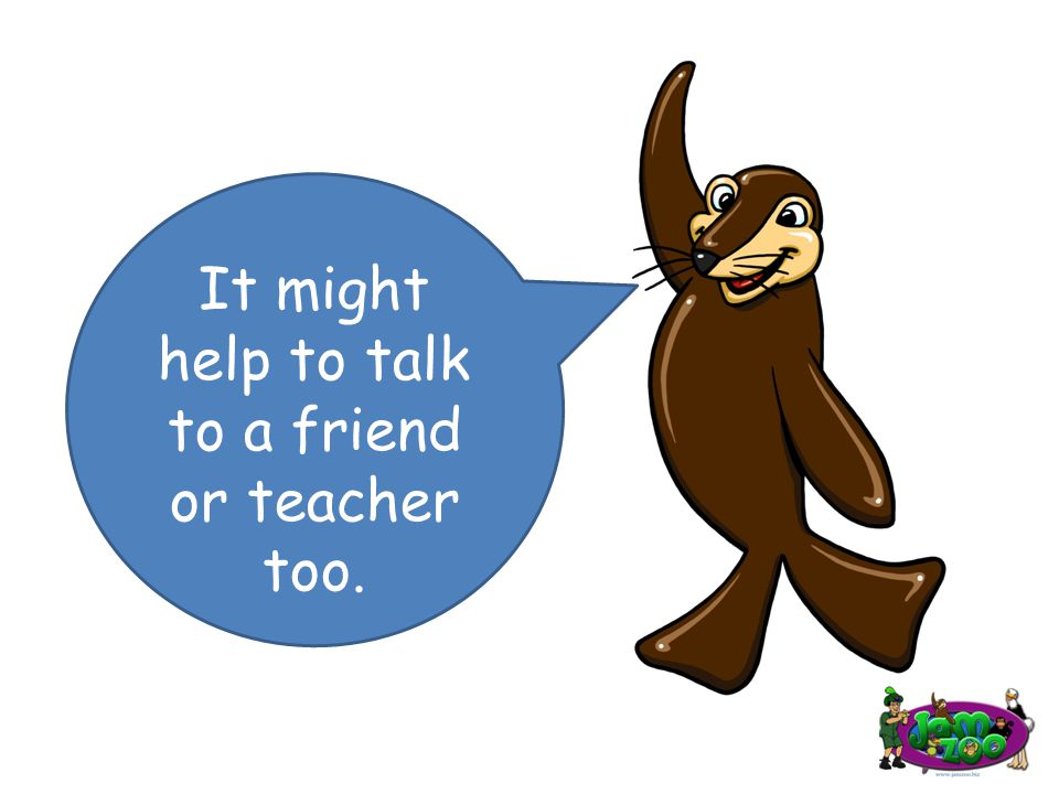 It might help to talk to a friend or teacher too.