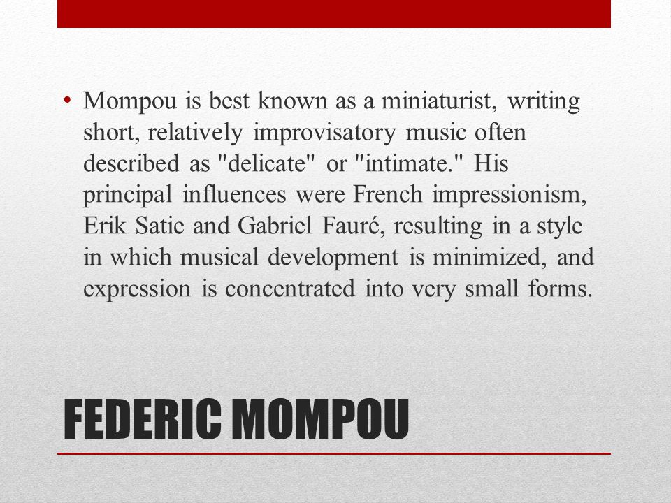 FEDERIC MOMPOU Mompou is best known as a miniaturist, writing short, relatively improvisatory music often described as delicate or intimate. His principal influences were French impressionism, Erik Satie and Gabriel Fauré, resulting in a style in which musical development is minimized, and expression is concentrated into very small forms.