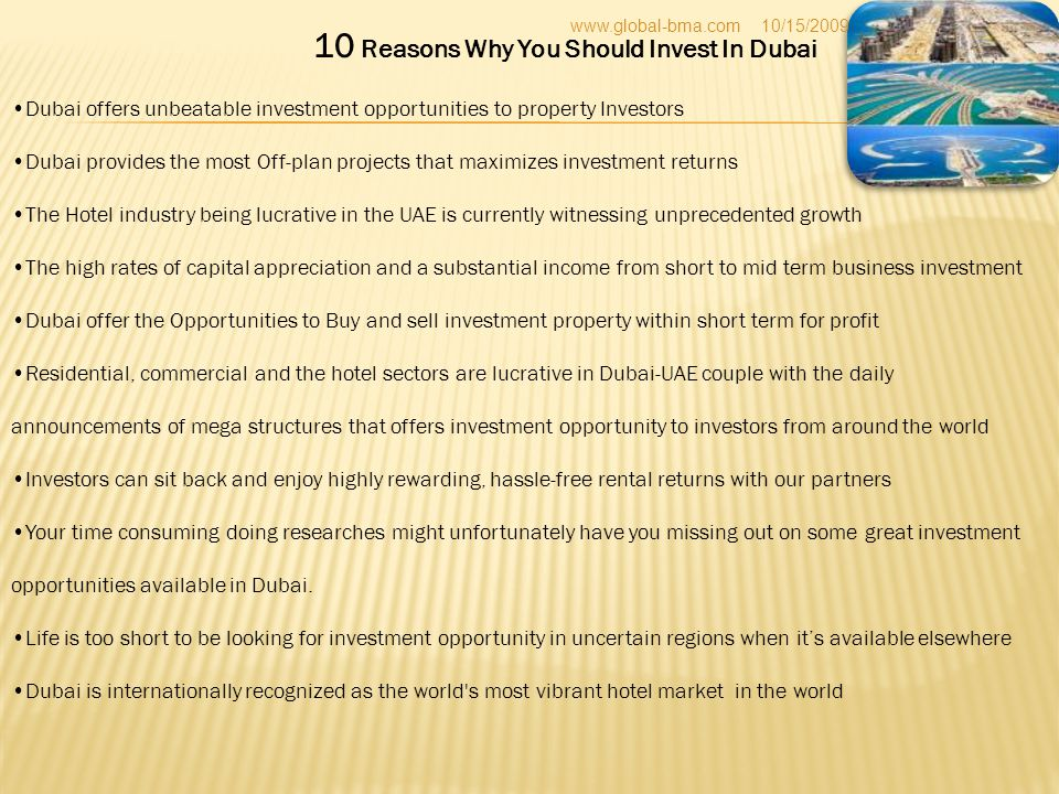 10 Reasons Why You Should Invest In Dubai Dubai offers unbeatable investment opportunities to property Investors Dubai provides the most Off-plan projects that maximizes investment returns The Hotel industry being lucrative in the UAE is currently witnessing unprecedented growth The high rates of capital appreciation and a substantial income from short to mid term business investment Dubai offer the Opportunities to Buy and sell investment property within short term for profit Residential, commercial and the hotel sectors are lucrative in Dubai-UAE couple with the daily announcements of mega structures that offers investment opportunity to investors from around the world Investors can sit back and enjoy highly rewarding, hassle-free rental returns with our partners Your time consuming doing researches might unfortunately have you missing out on some great investment opportunities available in Dubai.