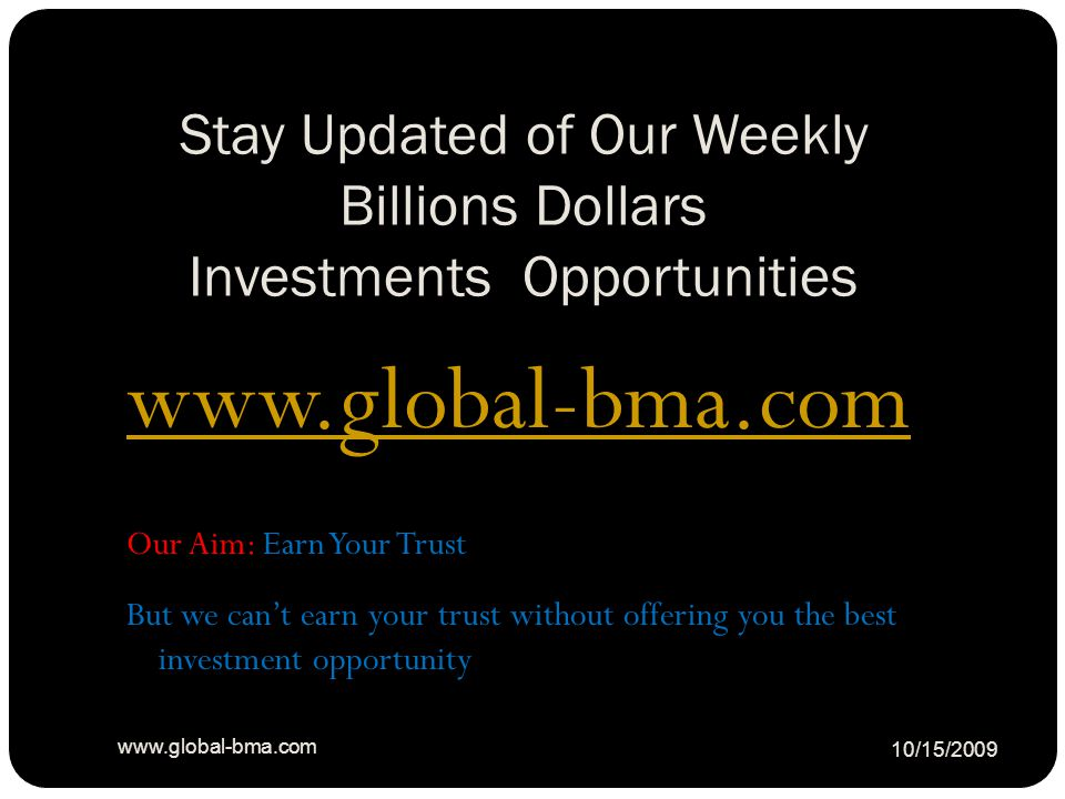 Stay Updated of Our Weekly Billions Dollars Investments Opportunities 10/15/2009 www.global-bma.com Our Aim: Earn Your Trust But we can't earn your trust without offering you the best investment opportunity