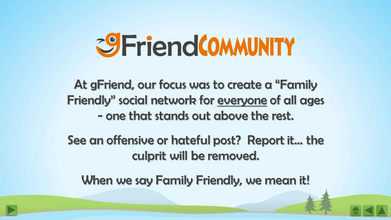 At gFriend, our focus was to create a Family Friendly social network for everyone of all ages - one that stands out above the rest.