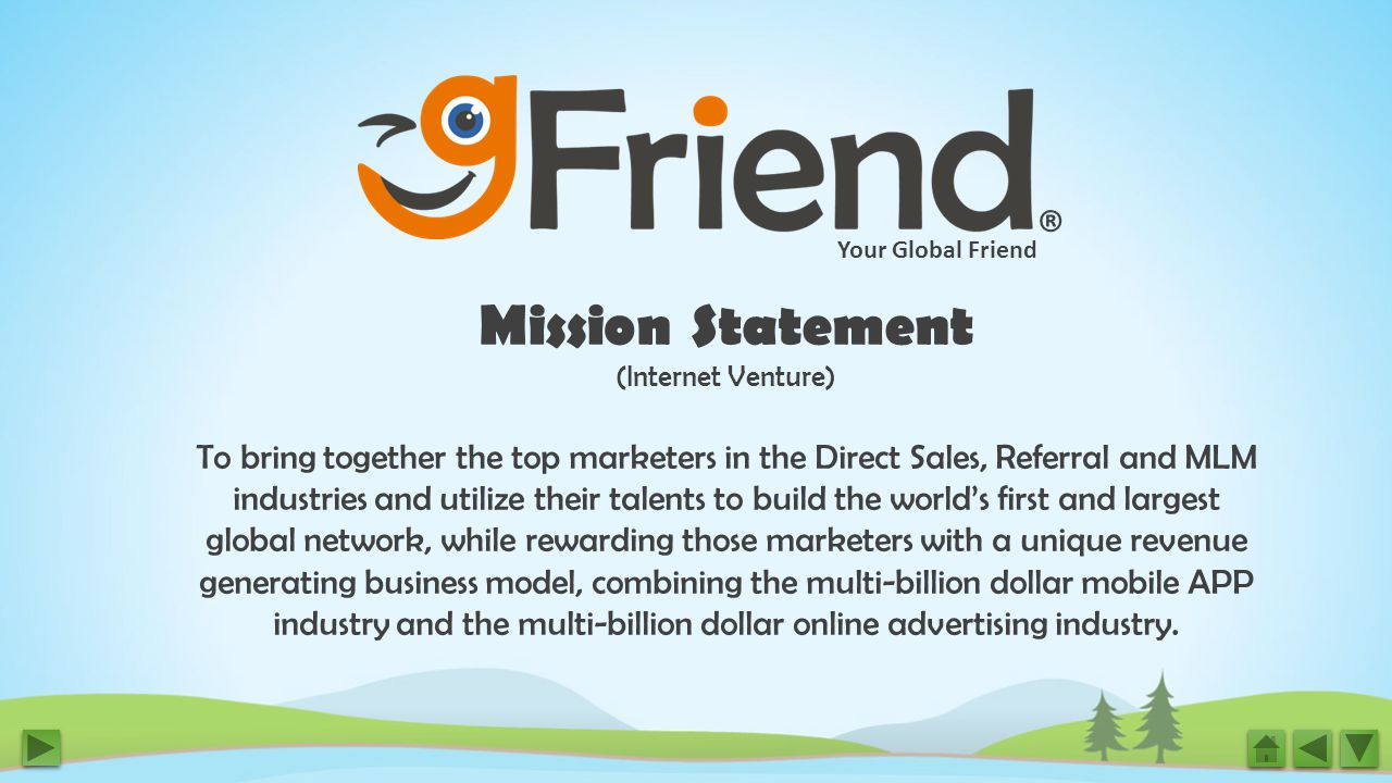 Your Global Friend ® Mission Statement (Internet Venture) To bring together the top marketers in the Direct Sales, Referral and MLM industries and utilize their talents to build the world's first and largest global network, while rewarding those marketers with a unique revenue generating business model, combining the multi-billion dollar mobile APP industry and the multi-billion dollar online advertising industry.