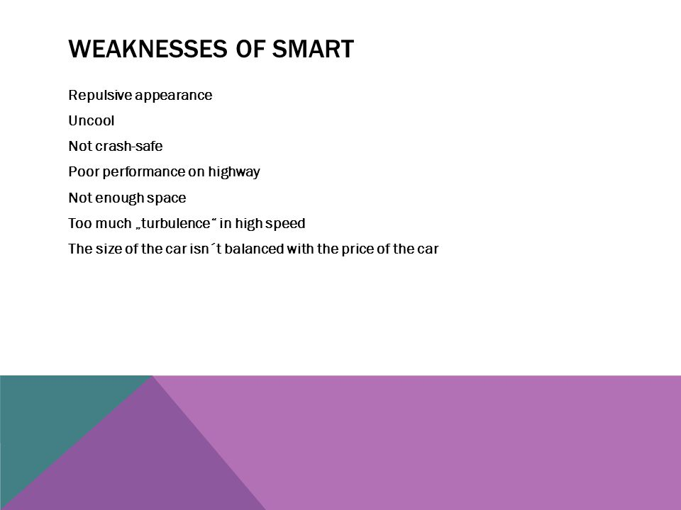 "WEAKNESSES OF SMART Repulsive appearance Uncool Not crash-safe Poor performance on highway Not enough space Too much ""turbulence"" in high speed The si"
