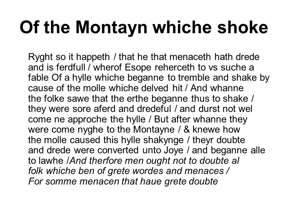Of the Montayn whiche shoke Ryght so it happeth / that he that menaceth hath drede and is ferdfull / wherof Esope reherceth to vs suche a fable Of a hylle whiche beganne to tremble and shake by cause of the molle whiche delved hit / And whanne the folke sawe that the erthe beganne thus to shake / they were sore aferd and dredeful / and durst not wel come ne approche the hylle / But after whanne they were come nyghe to the Montayne / & knewe how the molle caused this hylle shakynge / theyr doubte and drede were converted unto Joye / and beganne alle to lawhe /And therfore men ought not to doubte al folk whiche ben of grete wordes and menaces / For somme menacen that haue grete doubte