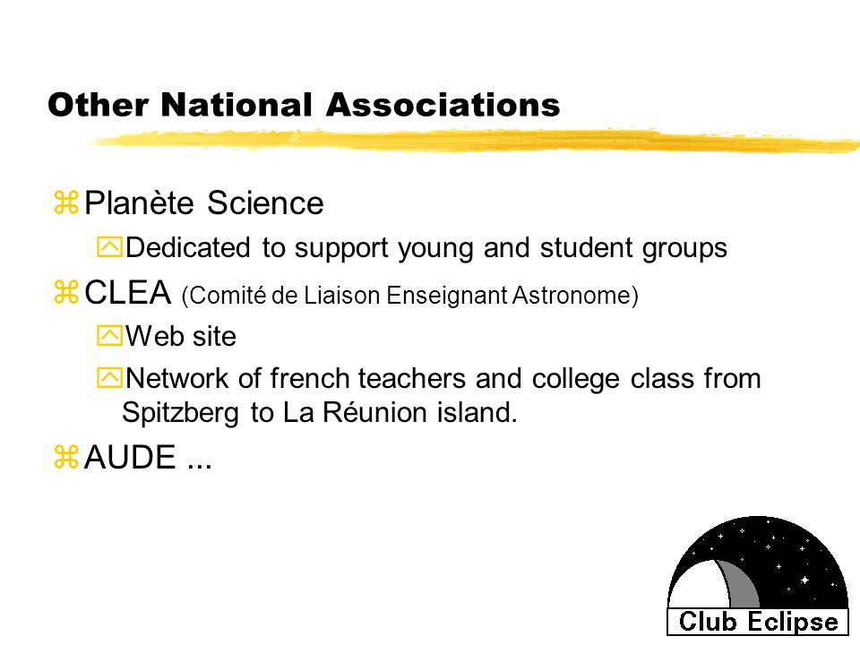 Other National Associations zPlanète Science yDedicated to support young and student groups zCLEA (Comité de Liaison Enseignant Astronome) yWeb site yNetwork of french teachers and college class from Spitzberg to La Réunion island.