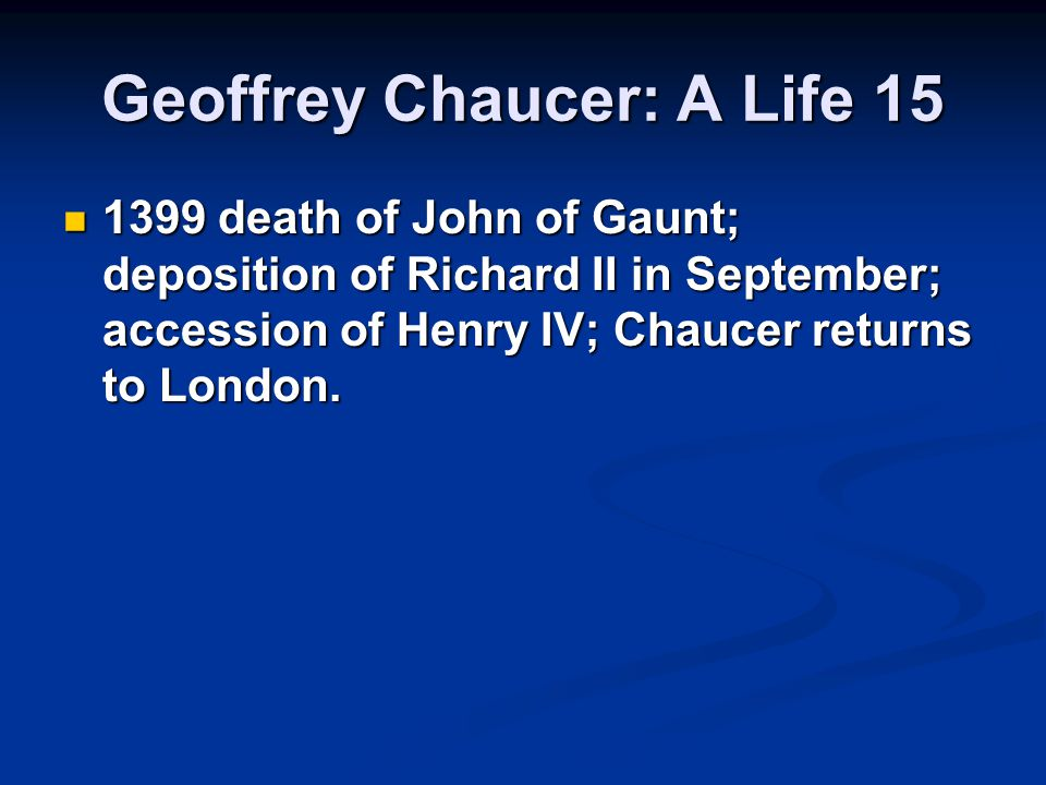 Geoffrey Chaucer: A Life 15 1399 death of John of Gaunt; deposition of Richard II in September; accession of Henry IV; Chaucer returns to London.