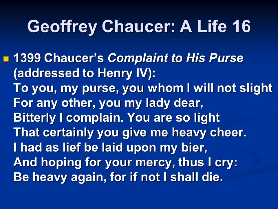 Geoffrey Chaucer: A Life 16 1399 Chaucer's Complaint to His Purse (addressed to Henry IV): To you, my purse, you whom I will not slight For any other, you my lady dear, Bitterly I complain.
