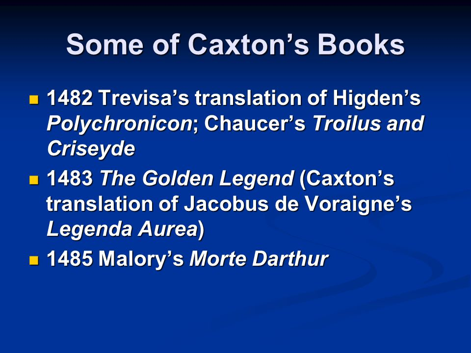 Some of Caxton's Books 1482 Trevisa's translation of Higden's Polychronicon; Chaucer's Troilus and Criseyde 1482 Trevisa's translation of Higden's Polychronicon; Chaucer's Troilus and Criseyde 1483 The Golden Legend (Caxton's translation of Jacobus de Voraigne's Legenda Aurea) 1483 The Golden Legend (Caxton's translation of Jacobus de Voraigne's Legenda Aurea) 1485 Malory's Morte Darthur 1485 Malory's Morte Darthur