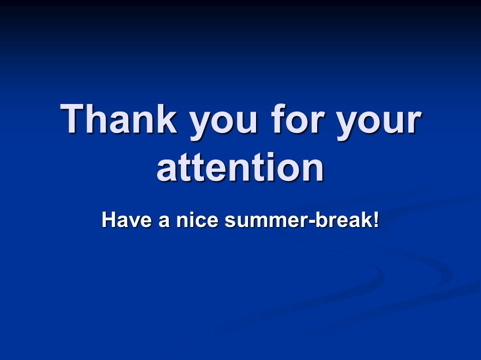 Thank you for your attention Have a nice summer-break!