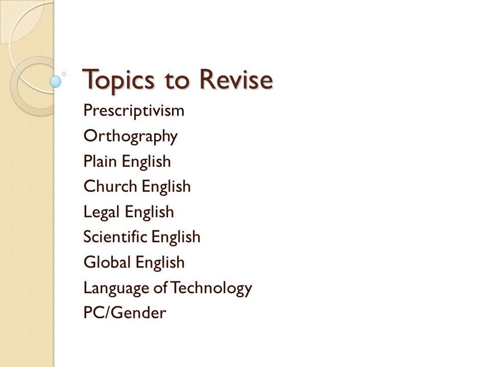 Topics to Revise Prescriptivism Orthography Plain English Church English Legal English Scientific English Global English Language of Technology PC/Gender