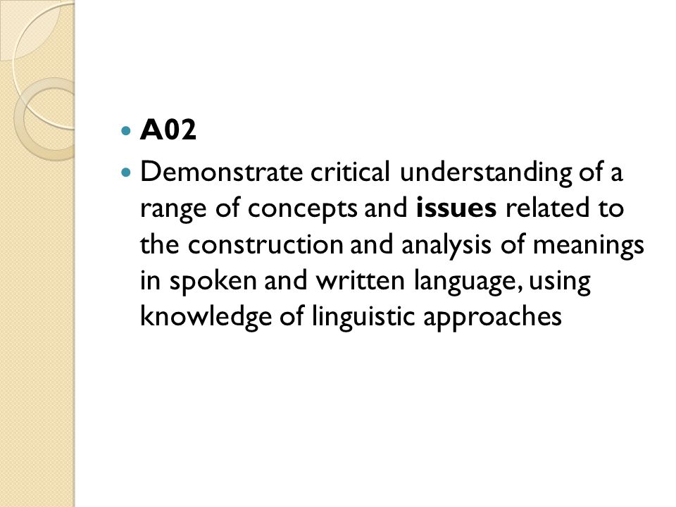 A02 Demonstrate critical understanding of a range of concepts and issues related to the construction and analysis of meanings in spoken and written language, using knowledge of linguistic approaches