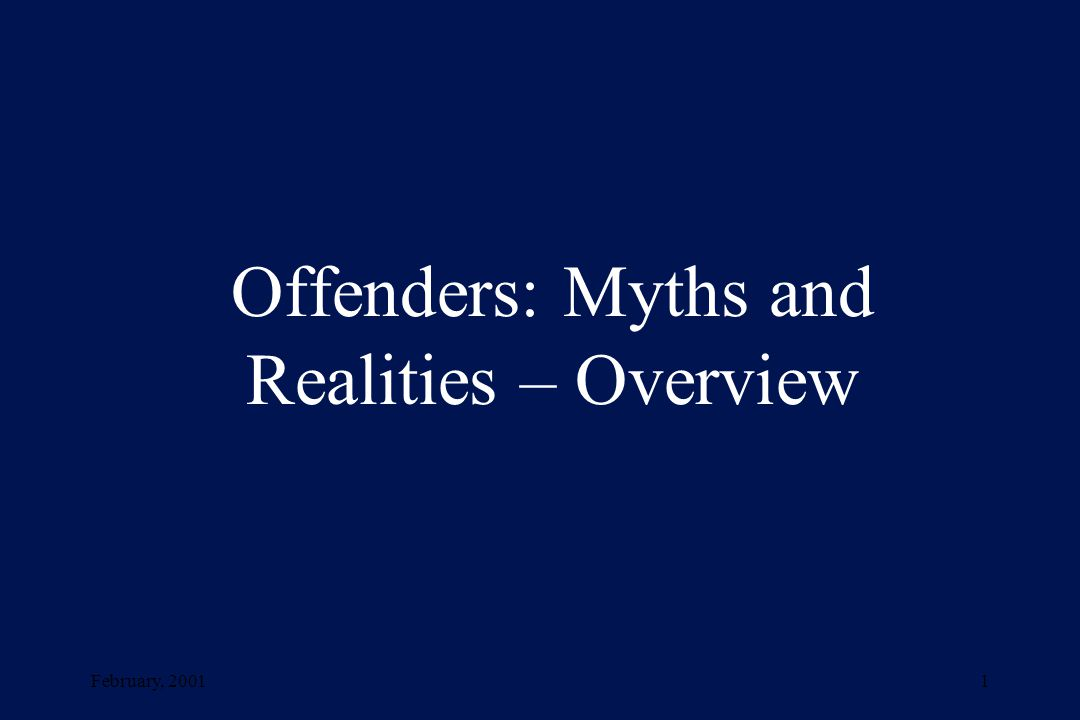 February, 20011 Offenders: Myths and Realities – Overview