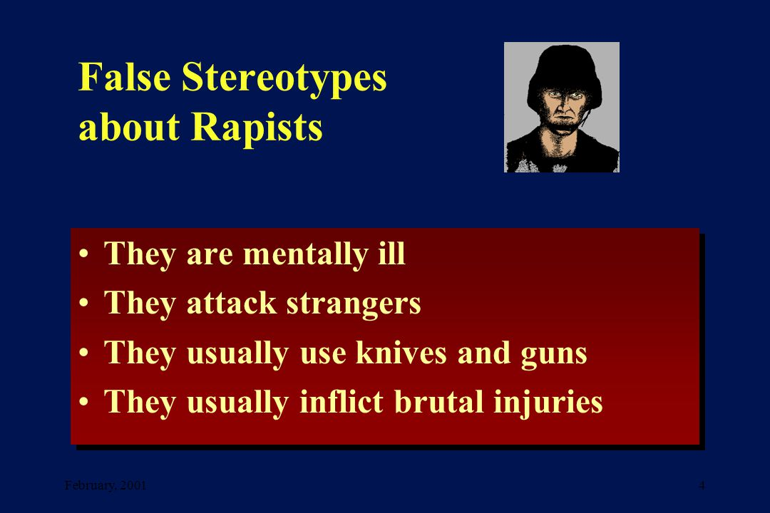 February, 20014 False Stereotypes about Rapists They are mentally ill They attack strangers They usually use knives and guns They usually inflict brutal injuries They are mentally ill They attack strangers They usually use knives and guns They usually inflict brutal injuries