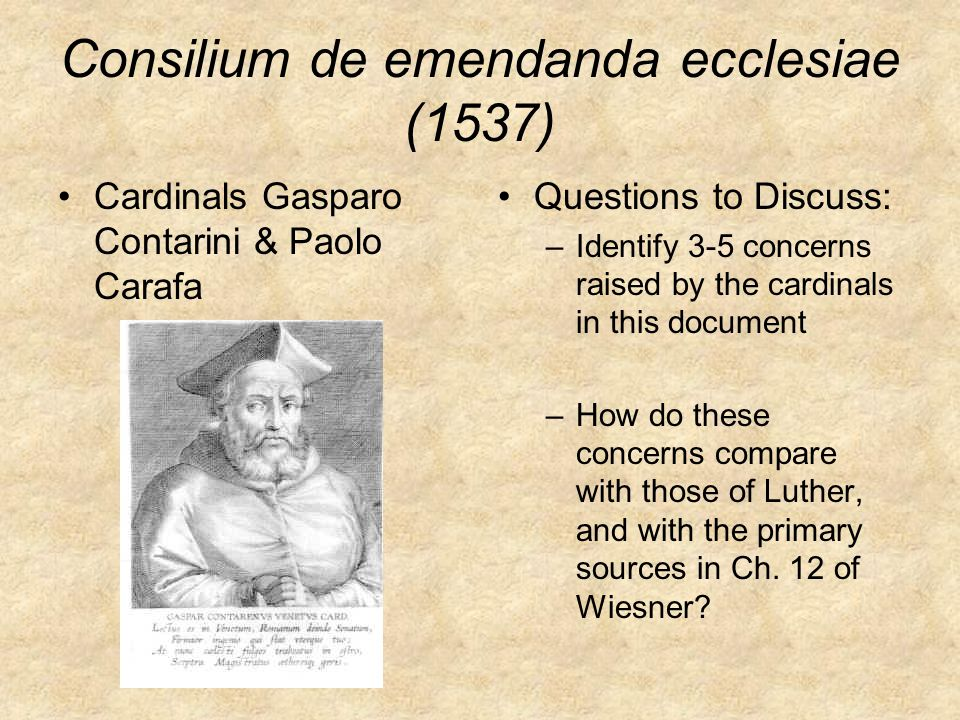 Consilium de emendanda ecclesiae (1537) Cardinals Gasparo Contarini & Paolo Carafa Questions to Discuss: –Identify 3-5 concerns raised by the cardinals in this document –How do these concerns compare with those of Luther, and with the primary sources in Ch.