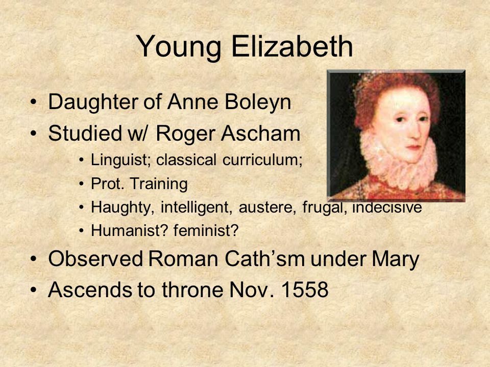 Young Elizabeth Daughter of Anne Boleyn Studied w/ Roger Ascham Linguist; classical curriculum; Prot.