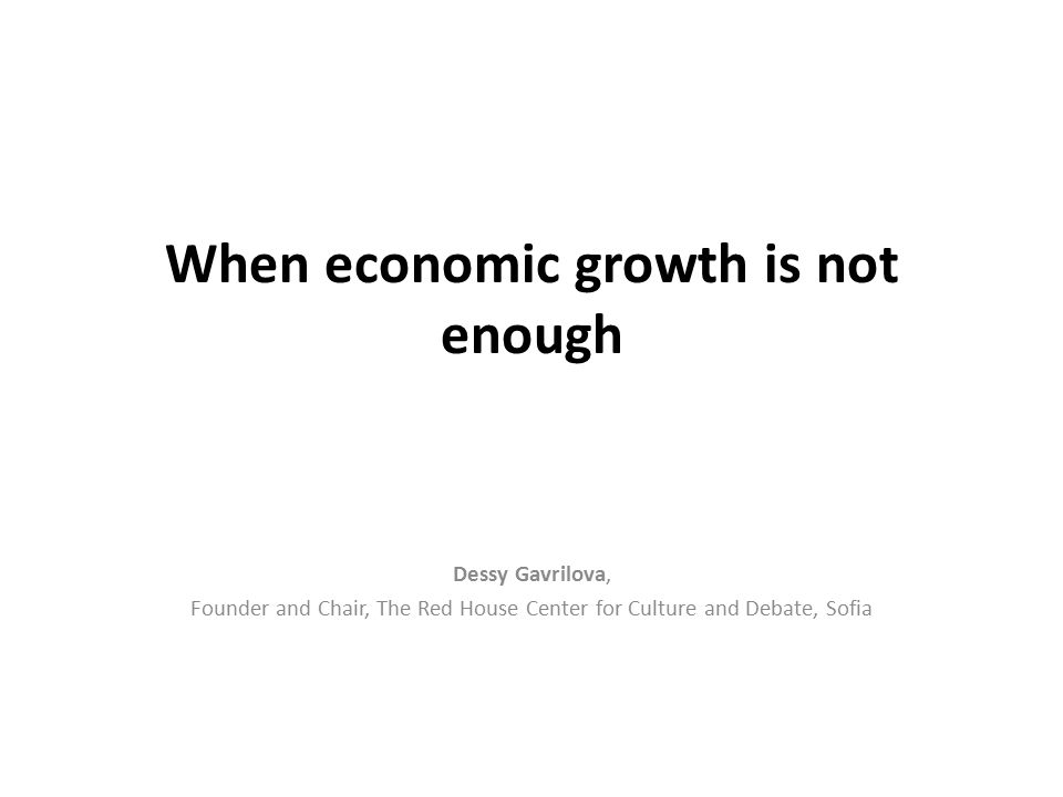 When economic growth is not enough Dessy Gavrilova, Founder and Chair, The Red House Center for Culture and Debate, Sofia