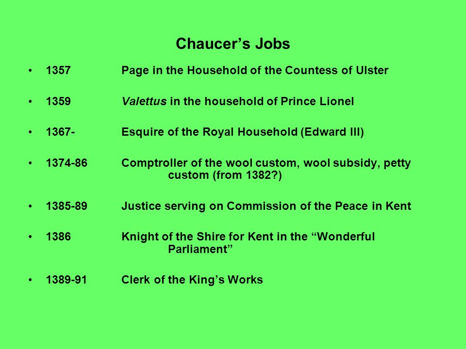 Chaucer's Jobs 1357Page in the Household of the Countess of Ulster 1359 Valettus in the household of Prince Lionel 1367-Esquire of the Royal Household (Edward III) 1374-86Comptroller of the wool custom, wool subsidy, petty custom (from 1382 ) 1385-89 Justice serving on Commission of the Peace in Kent 1386 Knight of the Shire for Kent in the Wonderful Parliament 1389-91Clerk of the King's Works