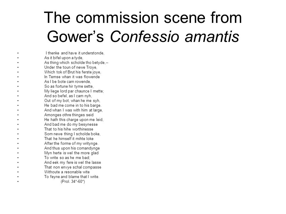 The commission scene from Gower's Confessio amantis I thenke and have it understonde, As it bifel upon a tyde, As thing which scholde tho betyde,-- Under the toun of newe Troye, Which tok of Brut his ferste joye, In Temse whan it was flowende As I be bote cam rowende, So as fortune hir tyme sette, My liege lord par chaunce I mette; And so befel, as I cam nyh, Out of my bot, whan he me syh, He bad me come in to his barge.