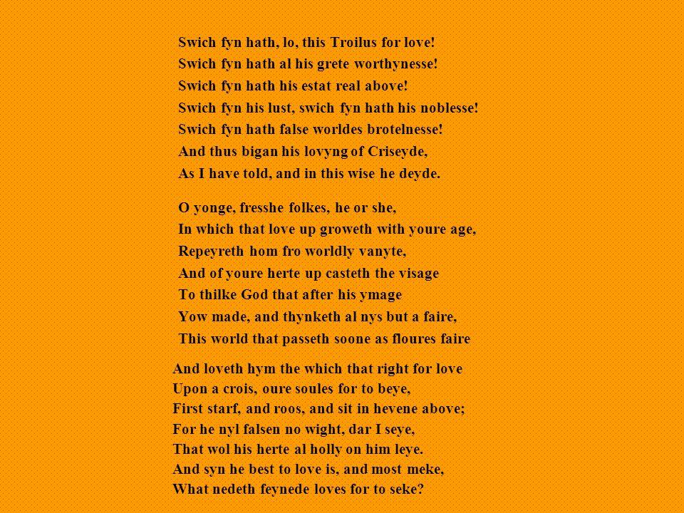 Swich fyn hath, lo, this Troilus for love.Swich fyn hath al his grete worthynesse.