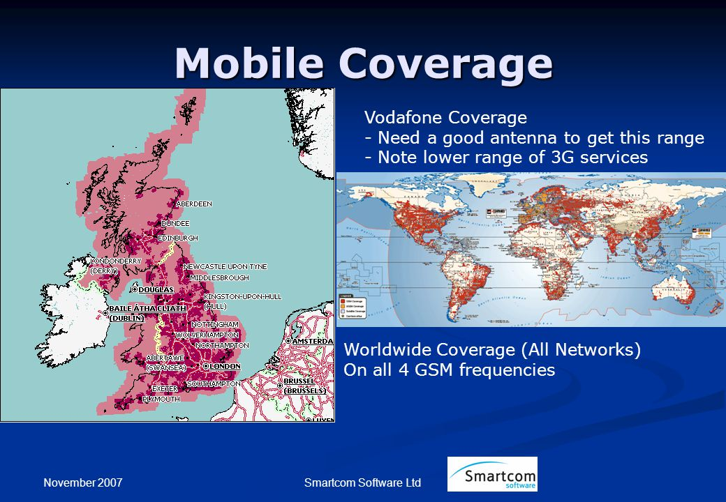 November 2007 Smartcom Software Ltd Mobile Coverage Vodafone Coverage - Need a good antenna to get this range - Note lower range of 3G services Worldw