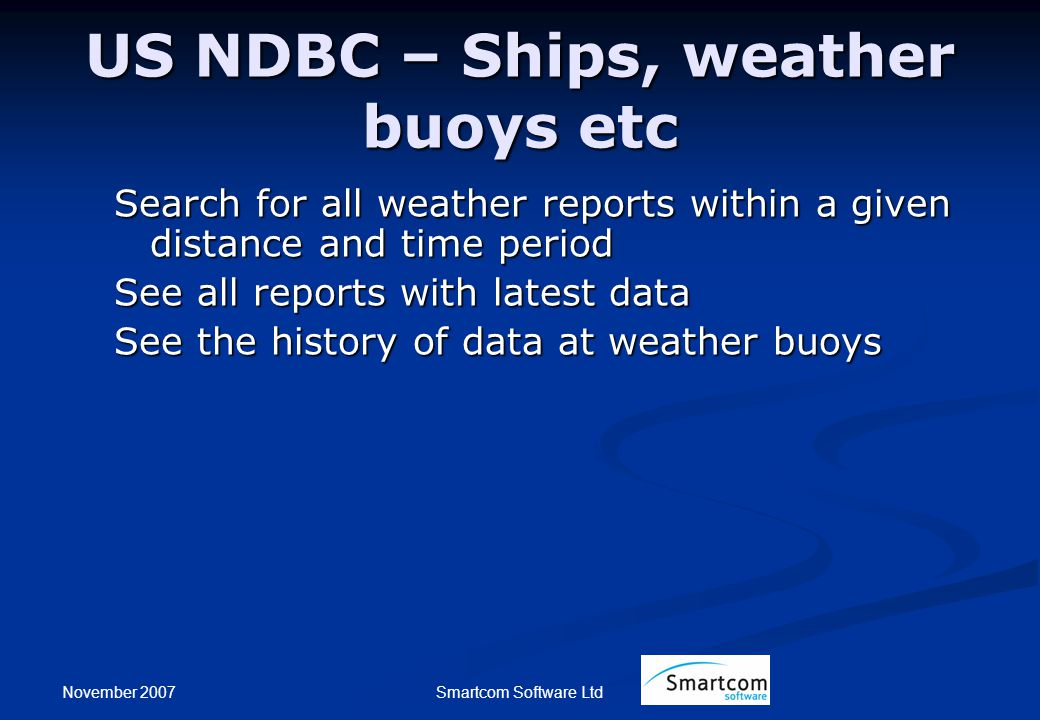 November 2007 Smartcom Software Ltd US NDBC – Ships, weather buoys etc Search for all weather reports within a given distance and time period See all
