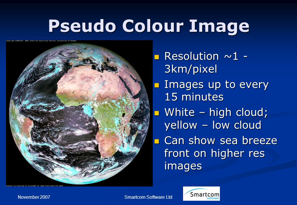 November 2007 Smartcom Software Ltd Pseudo Colour Image Resolution ~1 - 3km/pixel Images up to every 15 minutes White – high cloud; yellow – low cloud