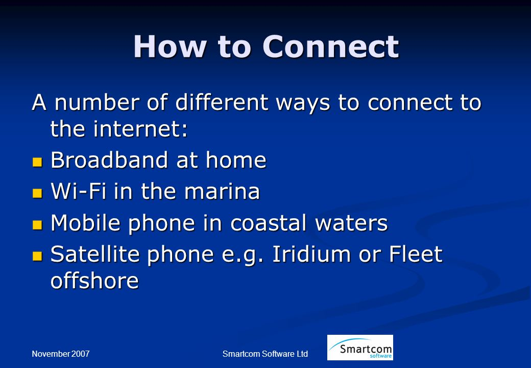 November 2007 Smartcom Software Ltd How to Connect A number of different ways to connect to the internet: Broadband at home Broadband at home Wi-Fi in