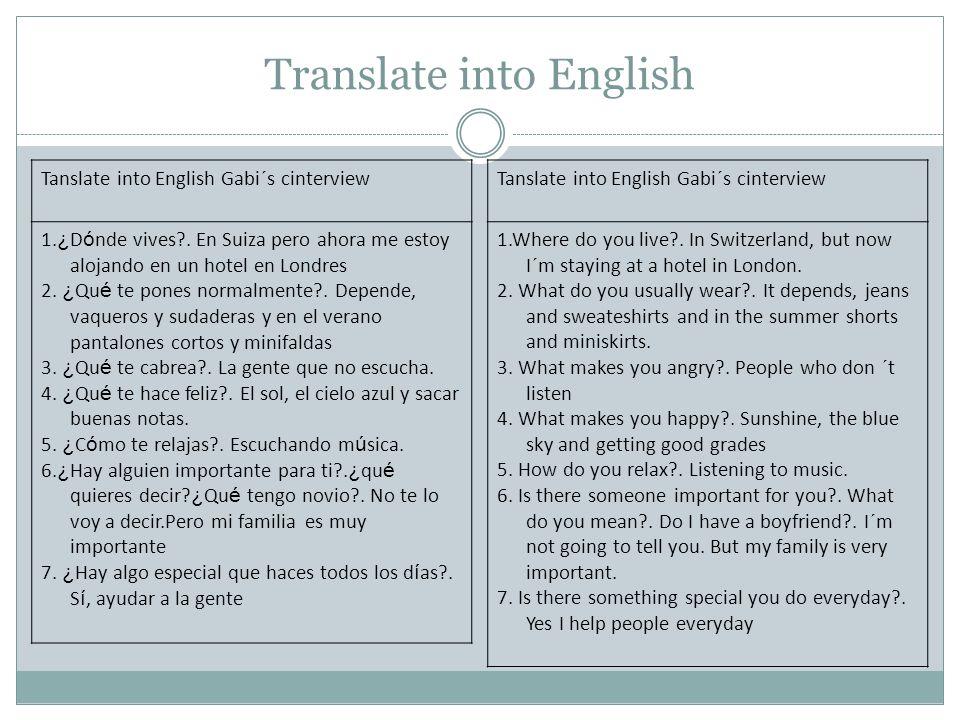 Translate into English Tanslate into English Gabi´s cinterview 1. ¿ D ó nde vives?. En Suiza pero ahora me estoy alojando en un hotel en Londres 2. ¿