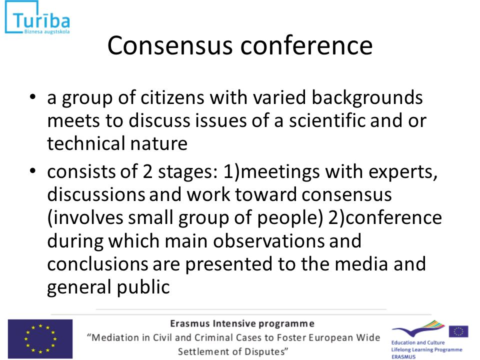 Consensus conference a group of citizens with varied backgrounds meets to discuss issues of a scientific and or technical nature consists of 2 stages: 1)meetings with experts, discussions and work toward consensus (involves small group of people) 2)conference during which main observations and conclusions are presented to the media and general public
