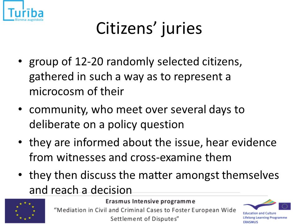 Citizens' juries group of 12-20 randomly selected citizens, gathered in such a way as to represent a microcosm of their community, who meet over several days to deliberate on a policy question they are informed about the issue, hear evidence from witnesses and cross-examine them they then discuss the matter amongst themselves and reach a decision