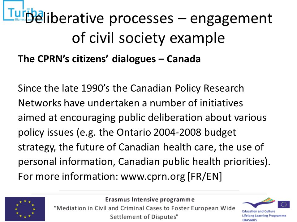 Deliberative processes – engagement of civil society example The CPRN's citizens' dialogues – Canada Since the late 1990's the Canadian Policy Research Networks have undertaken a number of initiatives aimed at encouraging public deliberation about various policy issues (e.g.