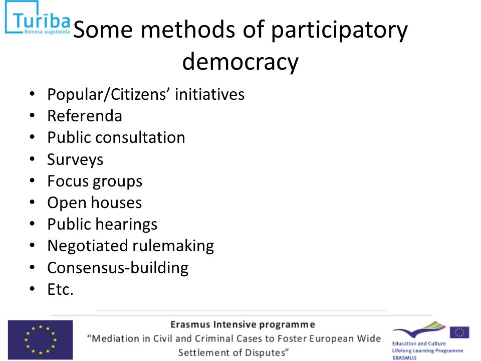 Some methods of participatory democracy Popular/Citizens' initiatives Referenda Public consultation Surveys Focus groups Open houses Public hearings Negotiated rulemaking Consensus-building Etc.