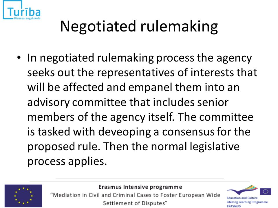 Negotiated rulemaking In negotiated rulemaking process the agency seeks out the representatives of interests that will be affected and empanel them into an advisory committee that includes senior members of the agency itself.