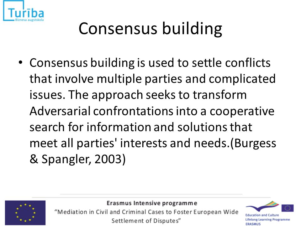 Consensus building Consensus building is used to settle conflicts that involve multiple parties and complicated issues.