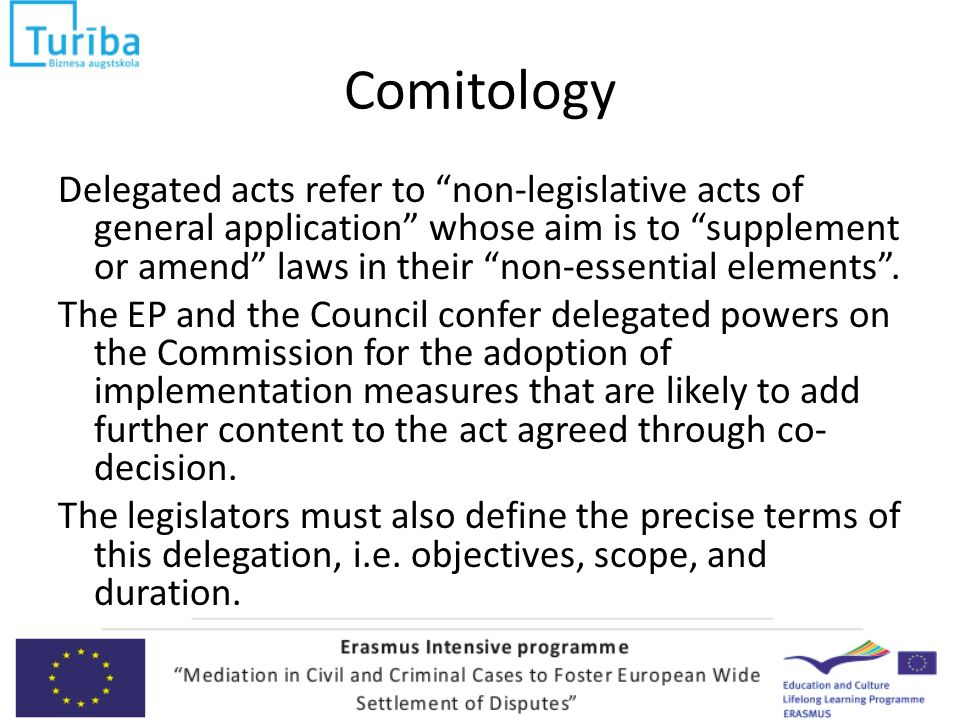 Comitology Delegated acts refer to non-legislative acts of general application whose aim is to supplement or amend laws in their non-essential elements .