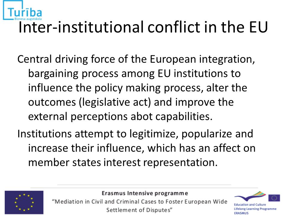 Inter-institutional conflict in the EU Central driving force of the European integration, bargaining process among EU institutions to influence the policy making process, alter the outcomes (legislative act) and improve the external perceptions abot capabilities.